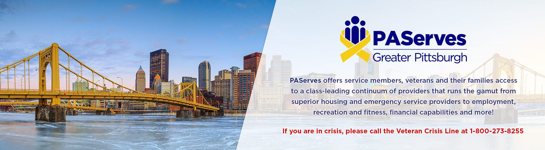 If you are in crisis, please call the Veteran Crisis Line at 1-800-272-8255. PAServes - Greater Pittsburgh offers service members, veterans and their families access to a class-leading continuum of providers that runs the gamut from superior housing and emergency service providers to employment, recreation and fitness, financial capabilities and more!